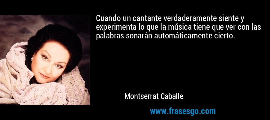 Cuando un cantante verdaderamente siente y experimenta lo que la música tiene que ver con las palabras sonarán automáticamente cierto. – Montserrat Caballe