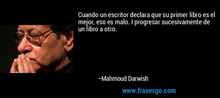 Cuando un escritor declara que su primer libro es el mejor, eso es malo. I progresar sucesivamente de un libro a otro. – Mahmoud Darwish