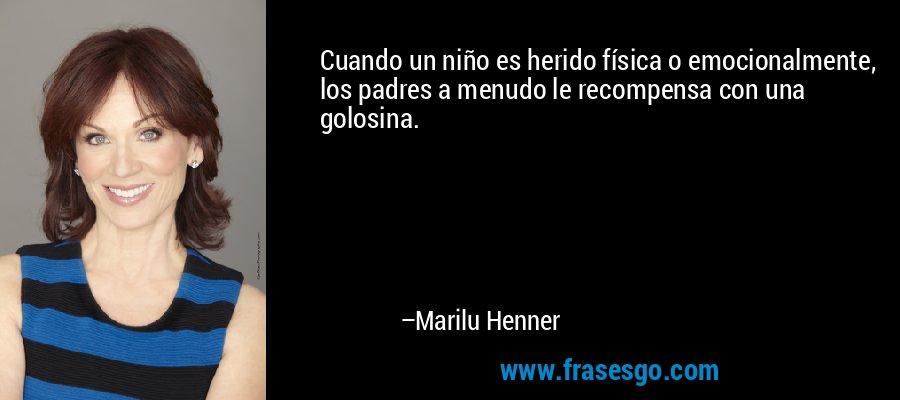 Cuando un niño es herido física o emocionalmente, los padres a menudo le recompensa con una golosina. – Marilu Henner