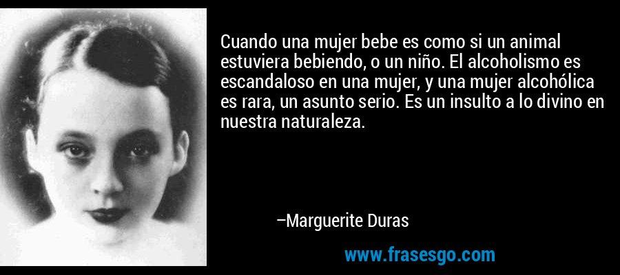 Cuando una mujer bebe es como si un animal estuviera bebiendo, o un niño. El alcoholismo es escandaloso en una mujer, y una mujer alcohólica es rara, un asunto serio. Es un insulto a lo divino en nuestra naturaleza. – Marguerite Duras