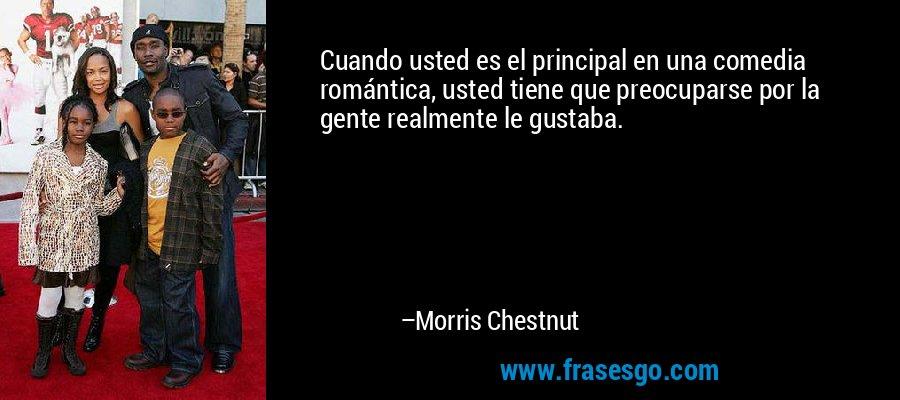 Cuando usted es el principal en una comedia romántica, usted tiene que preocuparse por la gente realmente le gustaba. – Morris Chestnut