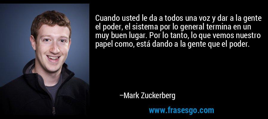 Cuando usted le da a todos una voz y dar a la gente el poder, el sistema por lo general termina en un muy buen lugar. Por lo tanto, lo que vemos nuestro papel como, está dando a la gente que el poder. – Mark Zuckerberg