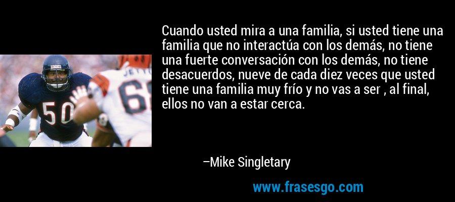 Cuando usted mira a una familia, si usted tiene una familia que no interactúa con los demás, no tiene una fuerte conversación con los demás, no tiene desacuerdos, nueve de cada diez veces que usted tiene una familia muy frío y no vas a ser , al final, ellos no van a estar cerca. – Mike Singletary