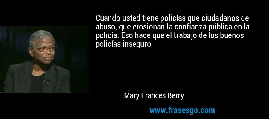 Cuando usted tiene policías que ciudadanos de abuso, que erosionan la confianza pública en la policía. Eso hace que el trabajo de los buenos policías inseguro. – Mary Frances Berry
