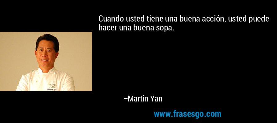 Cuando usted tiene una buena acción, usted puede hacer una buena sopa. – Martin Yan