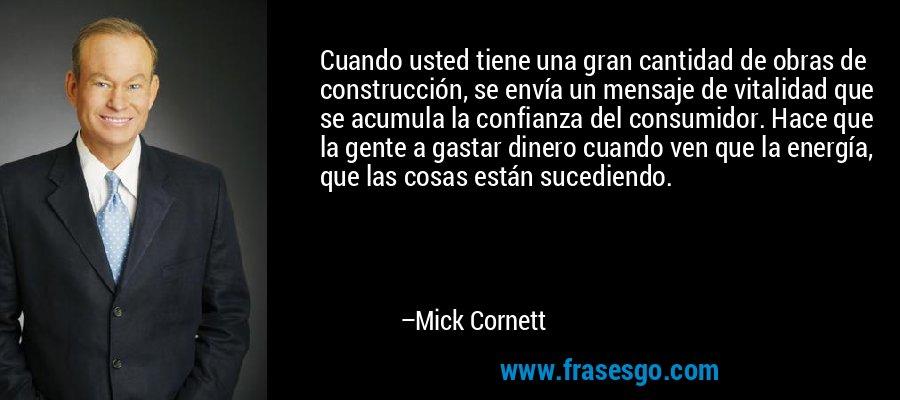 Cuando usted tiene una gran cantidad de obras de construcción, se envía un mensaje de vitalidad que se acumula la confianza del consumidor. Hace que la gente a gastar dinero cuando ven que la energía, que las cosas están sucediendo. – Mick Cornett