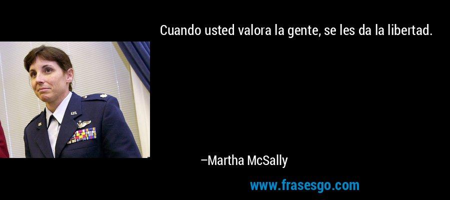 Cuando usted valora la gente, se les da la libertad. – Martha McSally