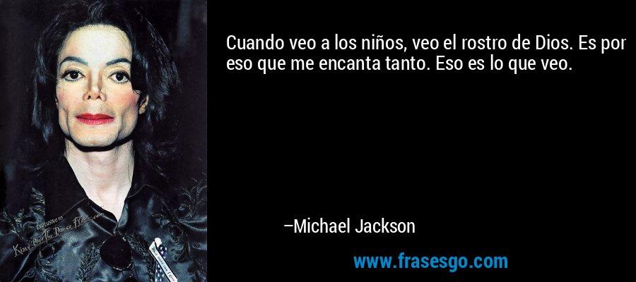 Cuando veo a los niños, veo el rostro de Dios. Es por eso que me encanta tanto. Eso es lo que veo. – Michael Jackson