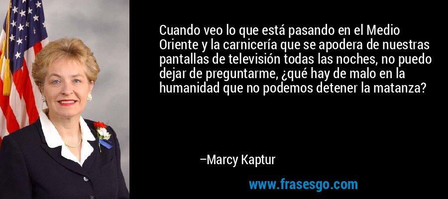 Cuando veo lo que está pasando en el Medio Oriente y la carnicería que se apodera de nuestras pantallas de televisión todas las noches, no puedo dejar de preguntarme, ¿qué hay de malo en la humanidad que no podemos detener la matanza? – Marcy Kaptur