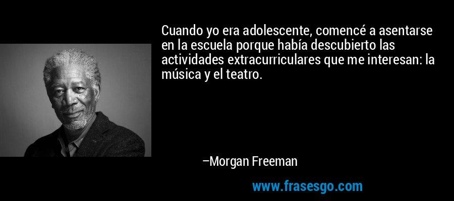Cuando yo era adolescente, comencé a asentarse en la escuela porque había descubierto las actividades extracurriculares que me interesan: la música y el teatro. – Morgan Freeman