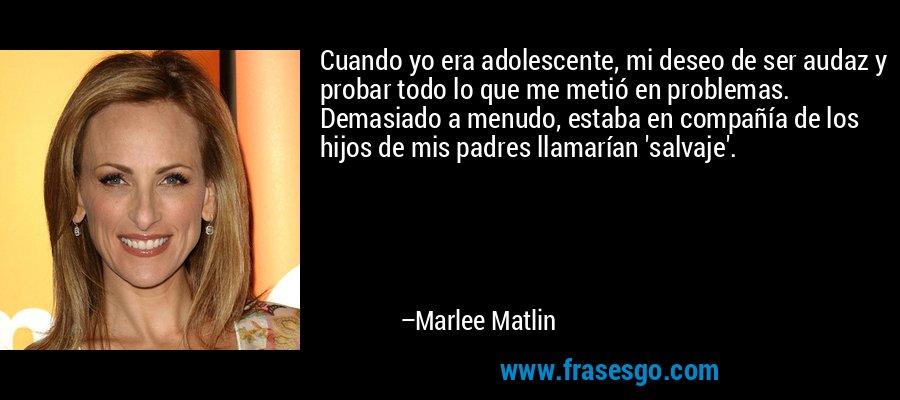 Cuando yo era adolescente, mi deseo de ser audaz y probar todo lo que me metió en problemas. Demasiado a menudo, estaba en compañía de los hijos de mis padres llamarían 'salvaje'. – Marlee Matlin