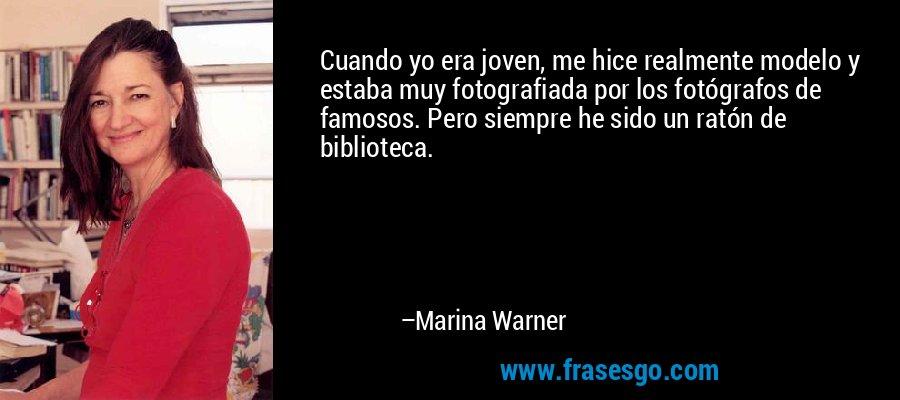 Cuando yo era joven, me hice realmente modelo y estaba muy fotografiada por los fotógrafos de famosos. Pero siempre he sido un ratón de biblioteca. – Marina Warner
