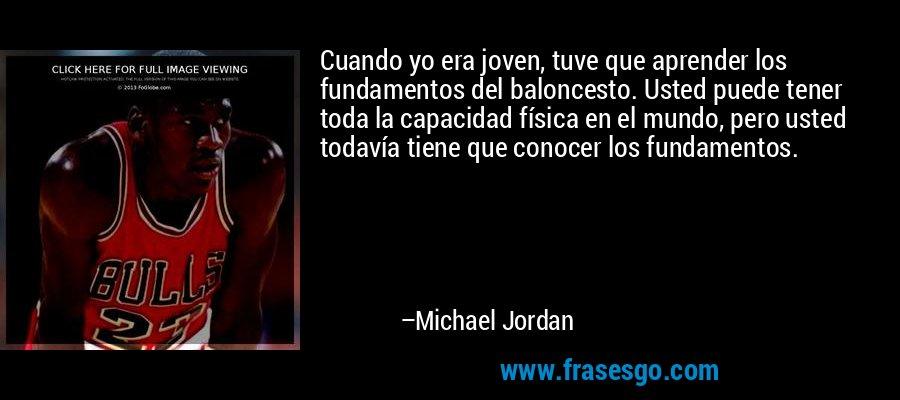 Cuando yo era joven, tuve que aprender los fundamentos del baloncesto. Usted puede tener toda la capacidad física en el mundo, pero usted todavía tiene que conocer los fundamentos. – Michael Jordan