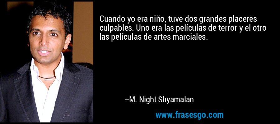Cuando yo era niño, tuve dos grandes placeres culpables. Uno era las películas de terror y el otro las películas de artes marciales. – M. Night Shyamalan