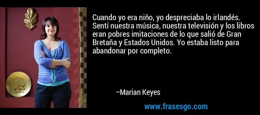 Cuando yo era niño, yo despreciaba lo irlandés. Sentí nuestra música, nuestra televisión y los libros eran pobres imitaciones de lo que salió de Gran Bretaña y Estados Unidos. Yo estaba listo para abandonar por completo. – Marian Keyes