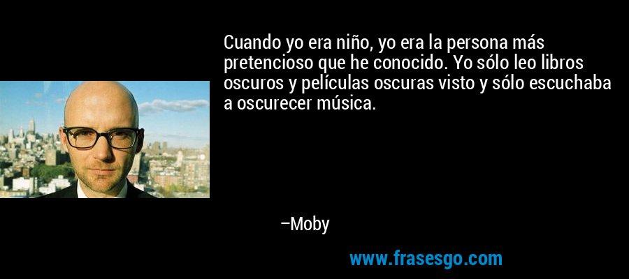 Cuando yo era niño, yo era la persona más pretencioso que he conocido. Yo sólo leo libros oscuros y películas oscuras visto y sólo escuchaba a oscurecer música. – Moby