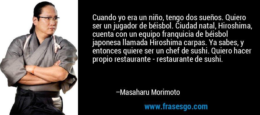 Cuando yo era un niño, tengo dos sueños. Quiero ser un jugador de béisbol. Ciudad natal, Hiroshima, cuenta con un equipo franquicia de béisbol japonesa llamada Hiroshima carpas. Ya sabes, y entonces quiere ser un chef de sushi. Quiero hacer propio restaurante - restaurante de sushi. – Masaharu Morimoto