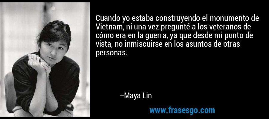 Cuando yo estaba construyendo el monumento de Vietnam, ni una vez pregunté a los veteranos de cómo era en la guerra, ya que desde mi punto de vista, no inmiscuirse en los asuntos de otras personas. – Maya Lin