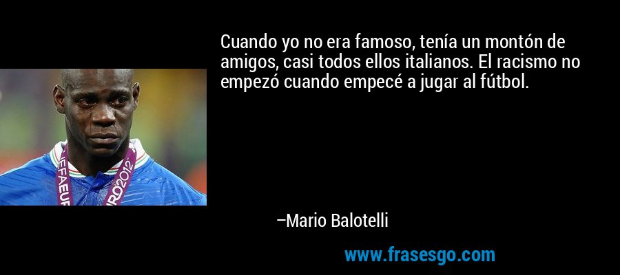 Cuando yo no era famoso, tenía un montón de amigos, casi todos ellos italianos. El racismo no empezó cuando empecé a jugar al fútbol. – Mario Balotelli