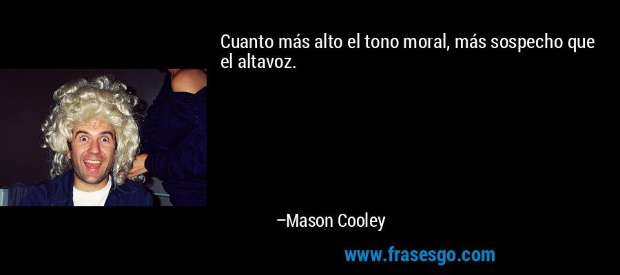 Cuanto más alto el tono moral, más sospecho que el altavoz. – Mason Cooley