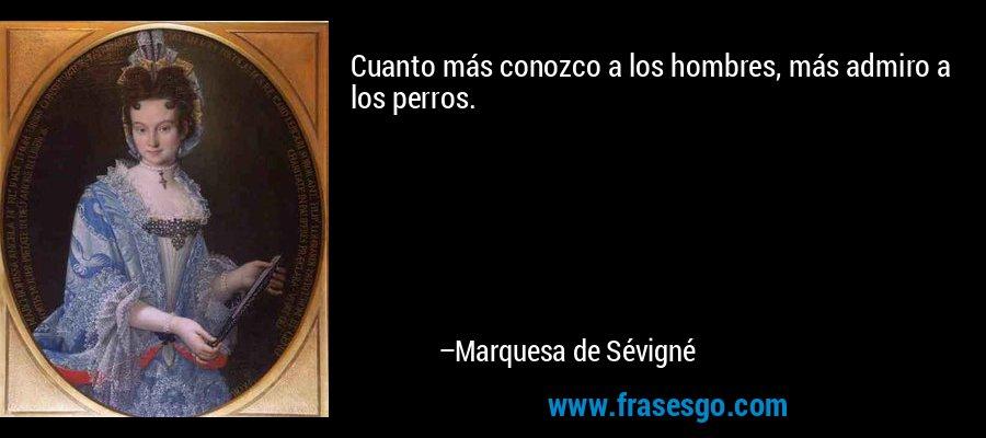 Cuanto más conozco a los hombres, más admiro a los perros. – Marquesa de Sévigné