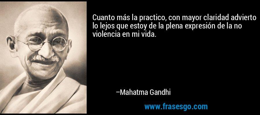 Cuanto más la practico, con mayor claridad advierto lo lejos que estoy de la plena expresión de la no violencia en mi vida. – Mahatma Gandhi