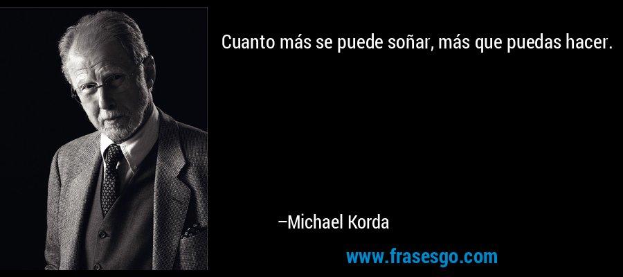 Cuanto más se puede soñar, más que puedas hacer. – Michael Korda