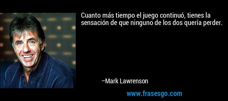 Cuanto más tiempo el juego continuó, tienes la sensación de que ninguno de los dos quería perder. – Mark Lawrenson