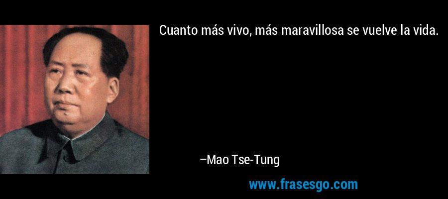 Cuanto más vivo, más maravillosa se vuelve la vida. – Mao Tse-Tung
