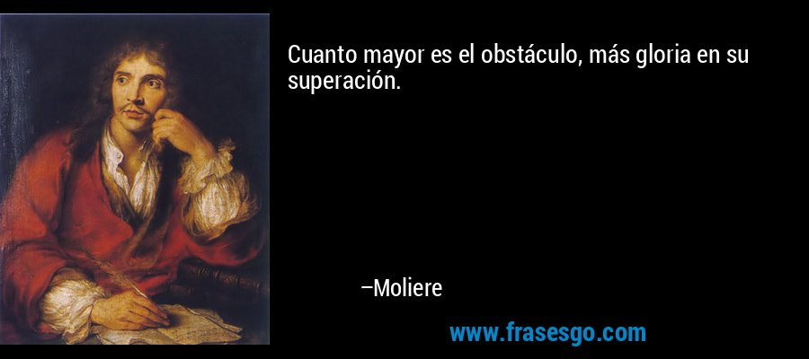 Cuanto mayor es el obstáculo, más gloria en su superación. – Moliere