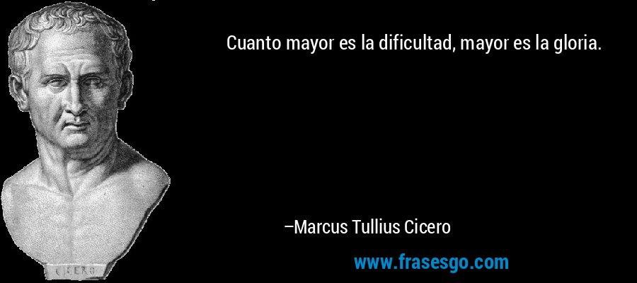 Cuanto mayor es la dificultad, mayor es la gloria. – Marcus Tullius Cicero