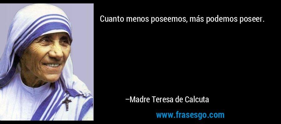 Cuanto menos poseemos, más podemos poseer. – Madre Teresa de Calcuta