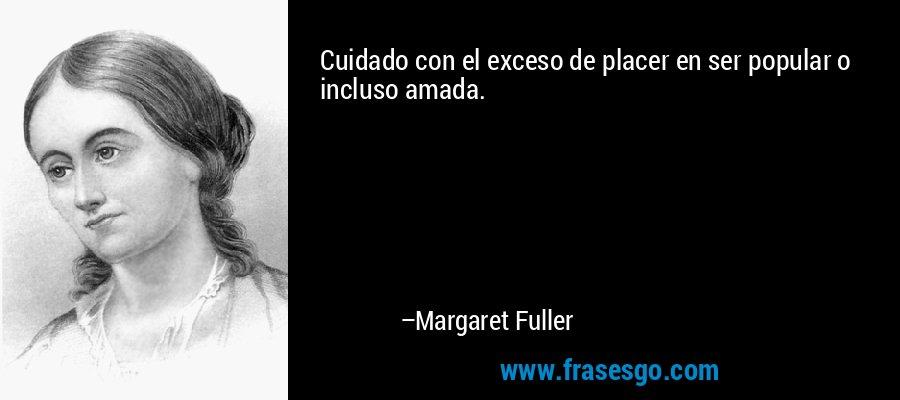 Cuidado con el exceso de placer en ser popular o incluso amada. – Margaret Fuller