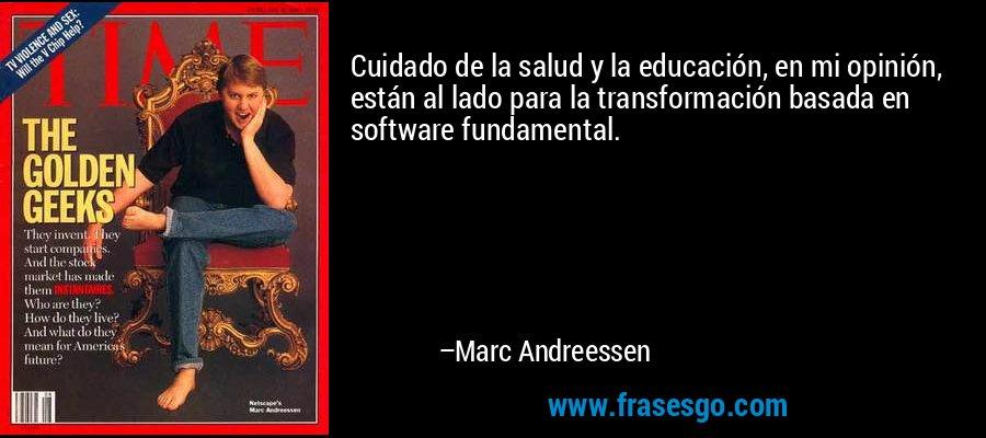 Cuidado de la salud y la educación, en mi opinión, están al lado para la transformación basada en software fundamental. – Marc Andreessen