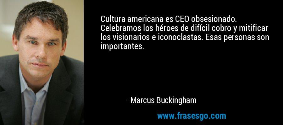 Cultura americana es CEO obsesionado. Celebramos los héroes de difícil cobro y mitificar los visionarios e iconoclastas. Esas personas son importantes. – Marcus Buckingham