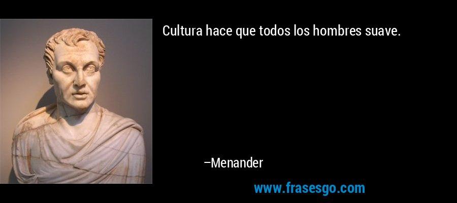 Cultura hace que todos los hombres suave. – Menander