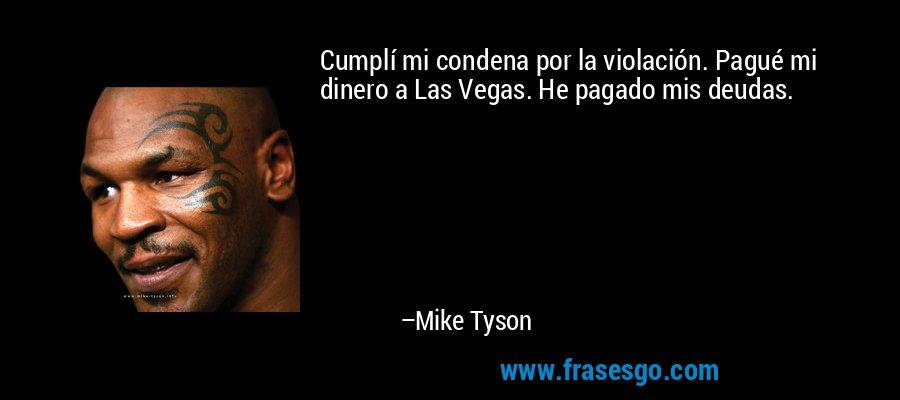 Cumplí mi condena por la violación. Pagué mi dinero a Las Vegas. He pagado mis deudas. – Mike Tyson