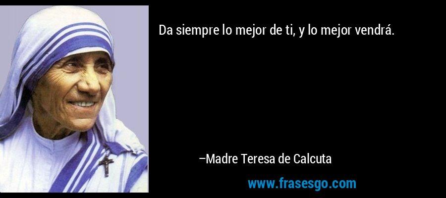 Da siempre lo mejor de ti, y lo mejor vendrá. – Madre Teresa de Calcuta