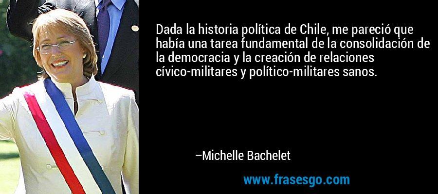 Dada la historia política de Chile, me pareció que había una tarea fundamental de la consolidación de la democracia y la creación de relaciones cívico-militares y político-militares sanos. – Michelle Bachelet