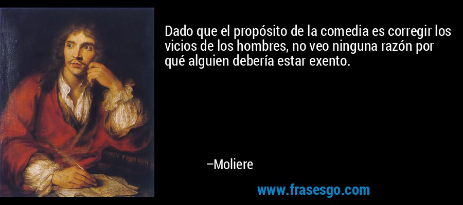 Dado que el propósito de la comedia es corregir los vicios de los hombres, no veo ninguna razón por qué alguien debería estar exento. – Moliere