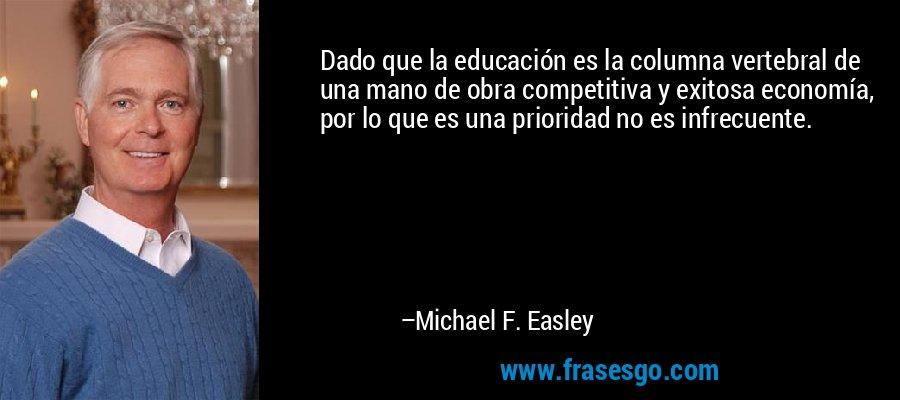 Dado que la educación es la columna vertebral de una mano de obra competitiva y exitosa economía, por lo que es una prioridad no es infrecuente. – Michael F. Easley