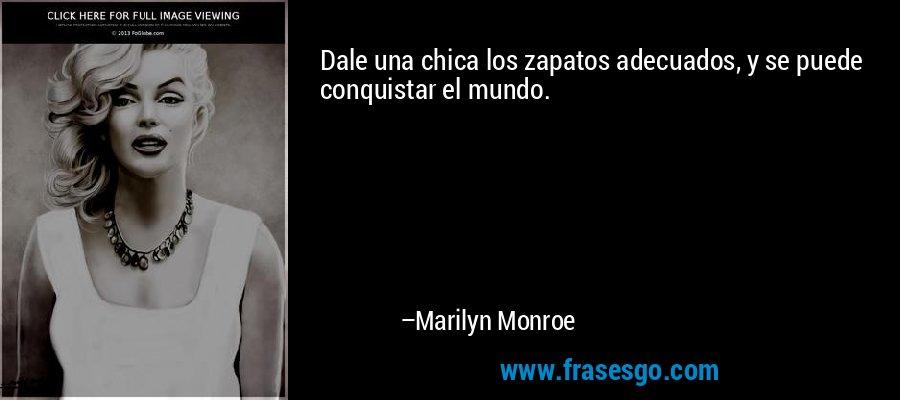 Dale una chica los zapatos adecuados, y se puede conquistar el mundo. – Marilyn Monroe