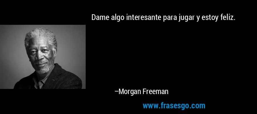 Dame algo interesante para jugar y estoy feliz. – Morgan Freeman