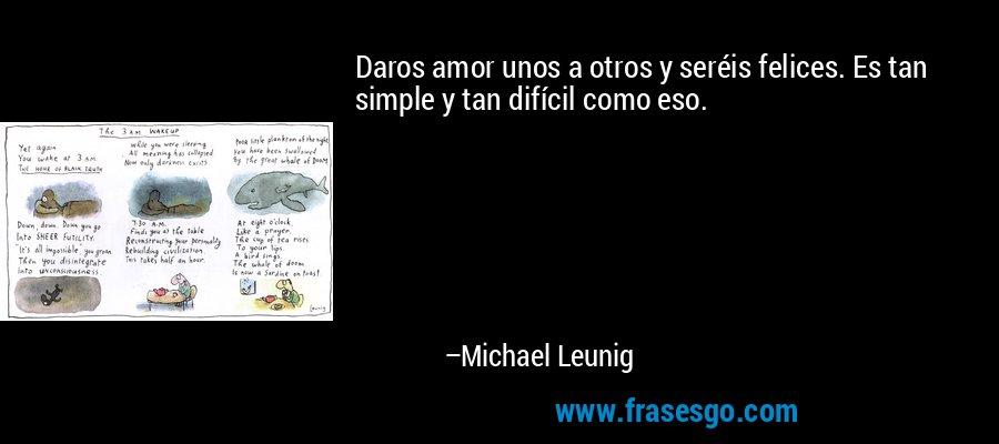 Daros amor unos a otros y seréis felices. Es tan simple y tan difícil como eso. – Michael Leunig