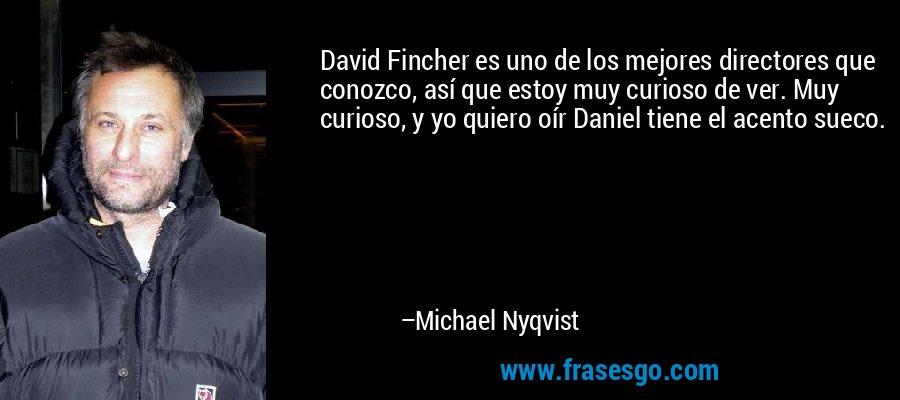 David Fincher es uno de los mejores directores que conozco, así que estoy muy curioso de ver. Muy curioso, y yo quiero oír Daniel tiene el acento sueco. – Michael Nyqvist