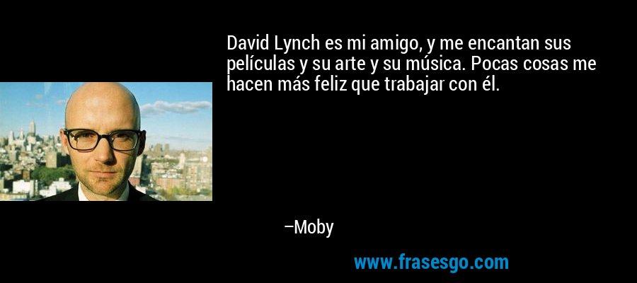 David Lynch es mi amigo, y me encantan sus películas y su arte y su música. Pocas cosas me hacen más feliz que trabajar con él. – Moby