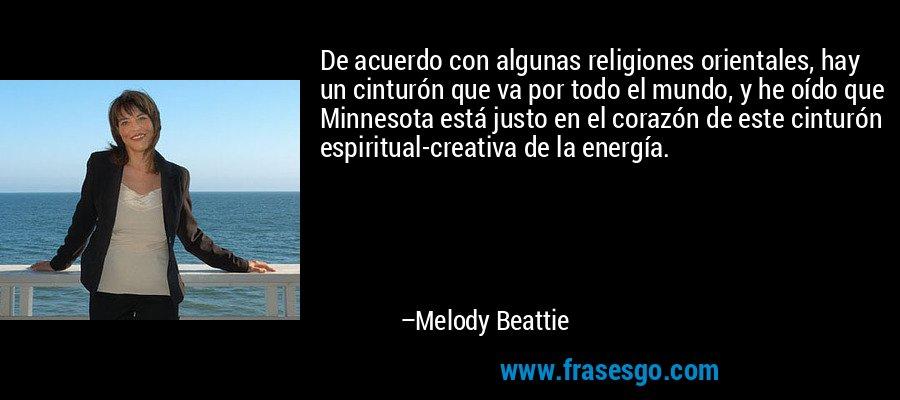 De acuerdo con algunas religiones orientales, hay un cinturón que va por todo el mundo, y he oído que Minnesota está justo en el corazón de este cinturón espiritual-creativa de la energía. – Melody Beattie