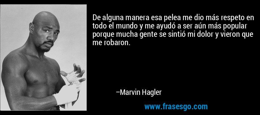 De alguna manera esa pelea me dio más respeto en todo el mundo y me ayudó a ser aún más popular porque mucha gente se sintió mi dolor y vieron que me robaron. – Marvin Hagler