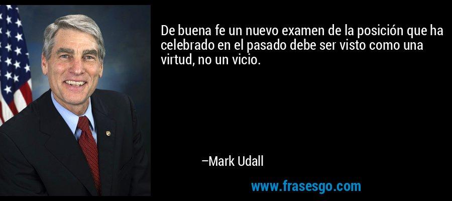 De buena fe un nuevo examen de la posición que ha celebrado en el pasado debe ser visto como una virtud, no un vicio. – Mark Udall