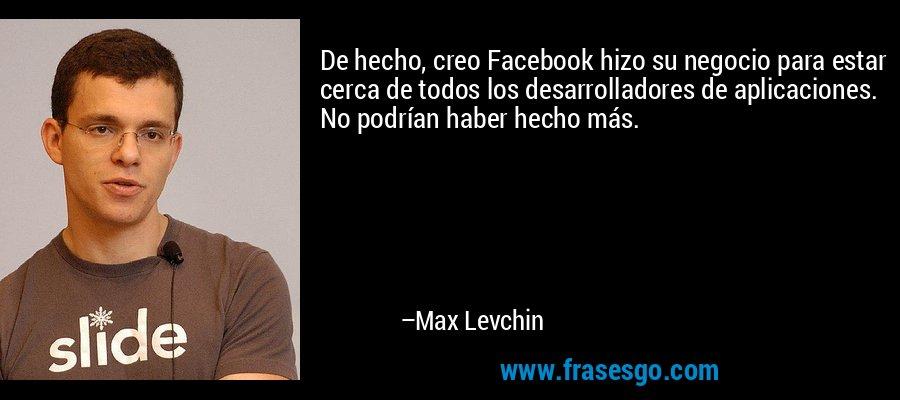 De hecho, creo Facebook hizo su negocio para estar cerca de todos los desarrolladores de aplicaciones. No podrían haber hecho más. – Max Levchin